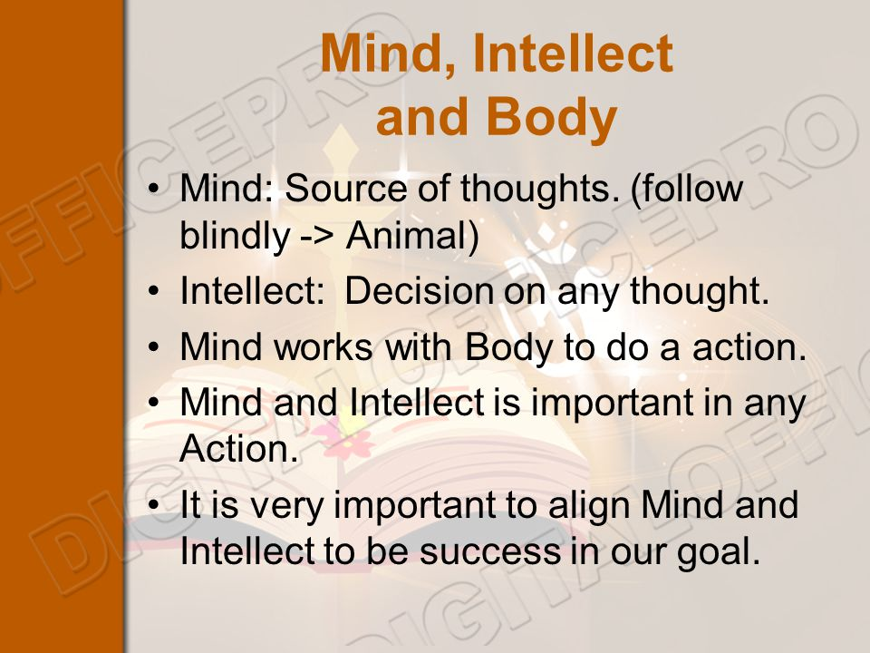 Mind, Intellect and Body Mind: Source of thoughts.