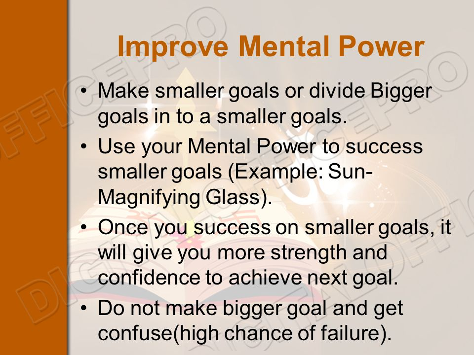 Improve Mental Power Make smaller goals or divide Bigger goals in to a smaller goals.
