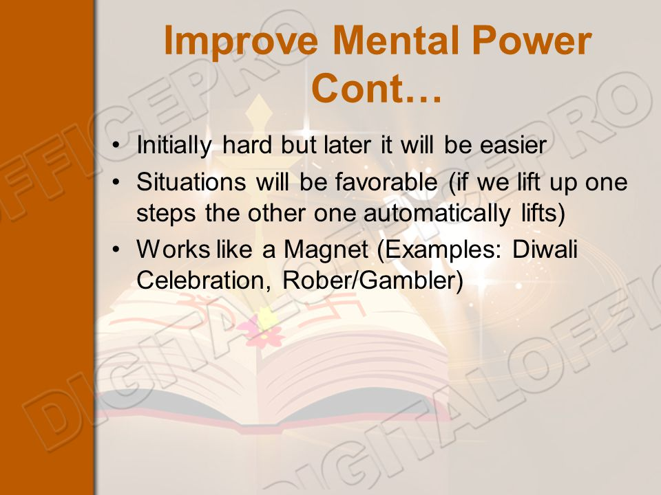 Improve Mental Power Cont… Initially hard but later it will be easier Situations will be favorable (if we lift up one steps the other one automatically lifts) Works like a Magnet (Examples: Diwali Celebration, Rober/Gambler)