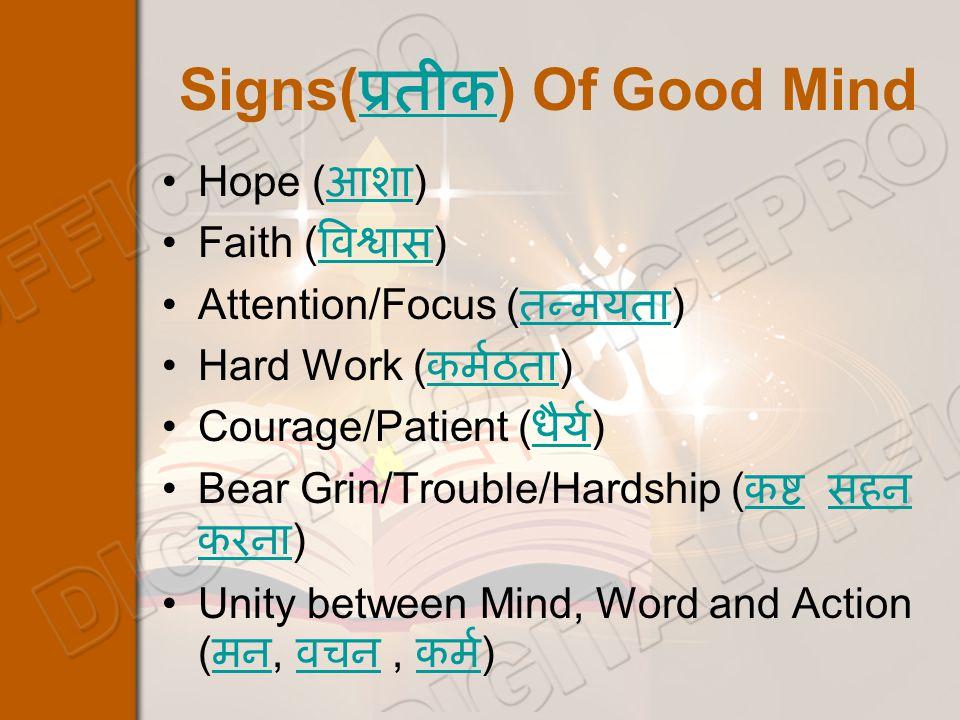 Signs( प्रतीक ) Of Good Mind प्रतीक Hope ( आशा ) आशा Faith ( विश्वास ) विश्वास Attention/Focus ( तन्मयता ) तन्मयता Hard Work ( कर्मठता ) कर्मठता Courage/Patient ( धैर्य ) धैर्य Bear Grin/Trouble/Hardship ( कष्ट सहन करना ) कष्ट सहन करना Unity between Mind, Word and Action ( मन, वचन, कर्म ) मन वचन कर्म