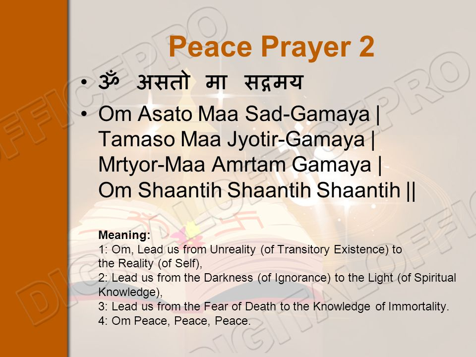 Peace Prayer 2 ॐ असतो मा सद्गमय Om Asato Maa Sad-Gamaya | Tamaso Maa Jyotir-Gamaya | Mrtyor-Maa Amrtam Gamaya | Om Shaantih Shaantih Shaantih || Meaning: 1: Om, Lead us from Unreality (of Transitory Existence) to the Reality (of Self), 2: Lead us from the Darkness (of Ignorance) to the Light (of Spiritual Knowledge), 3: Lead us from the Fear of Death to the Knowledge of Immortality.