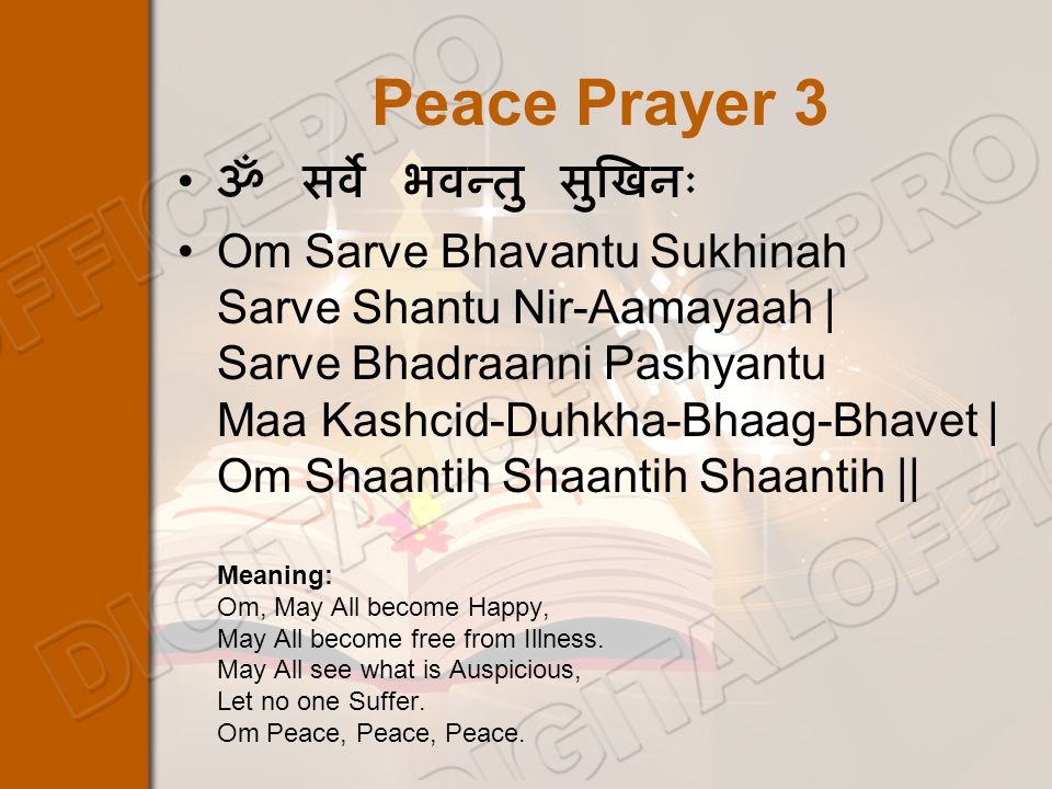 Peace Prayer 3 ॐ सर्वे भवन्तु सुखिनः Om Sarve Bhavantu Sukhinah Sarve Shantu Nir-Aamayaah | Sarve Bhadraanni Pashyantu Maa Kashcid-Duhkha-Bhaag-Bhavet | Om Shaantih Shaantih Shaantih || Meaning: Om, May All become Happy, May All become free from Illness.