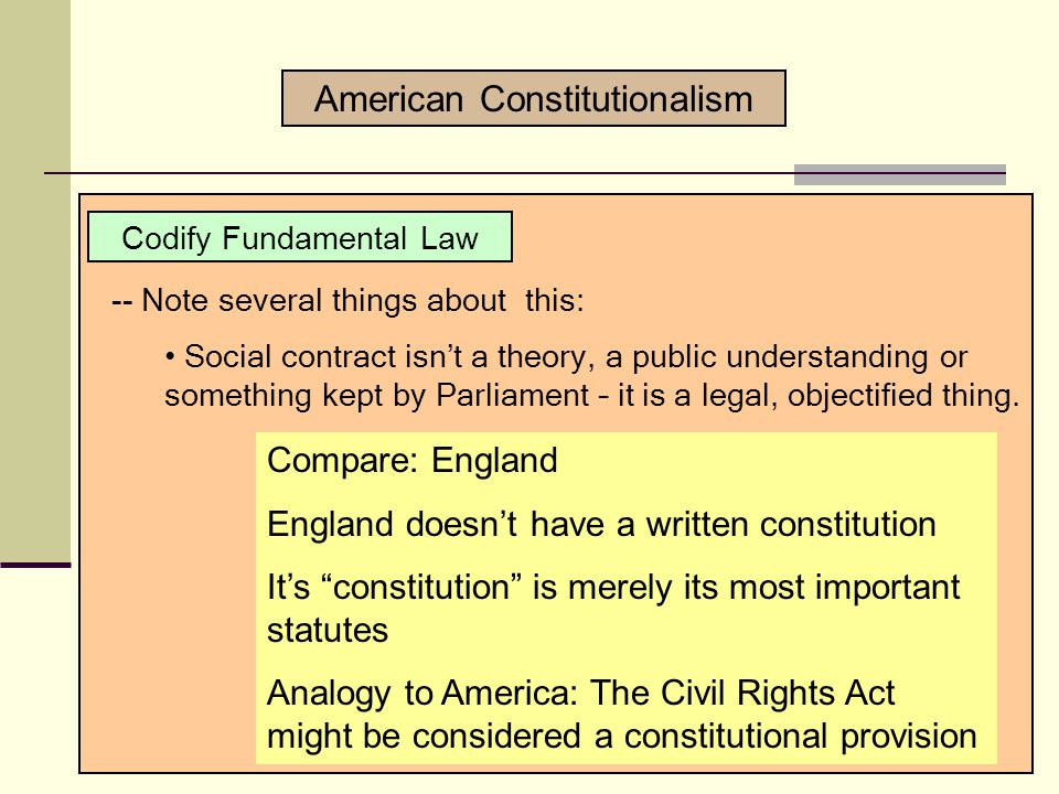 Codify Fundamental Law -- Note that when America passes its Constitution, it will demand that the constitution-writing process be different than its legislative writing process: assembly meets in secret (jury) the public directly passes judgment on the creation, not sending delegates to make judgments for them the people who do the drafting are not in the same assembly as the people who draft statutes American Constitutionalism