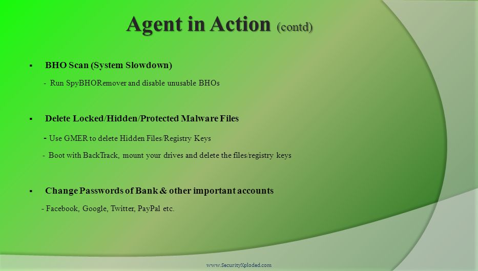 Agent in Action (contd)  BHO Scan (System Slowdown) - Run SpyBHORemover and disable unusable BHOs  Delete Locked/Hidden/Protected Malware Files - Use GMER to delete Hidden Files/Registry Keys - Boot with BackTrack, mount your drives and delete the files/registry keys  Change Passwords of Bank & other important accounts - Facebook, Google, Twitter, PayPal etc.