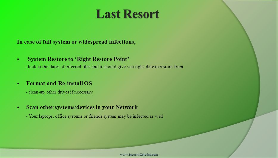 Last Resort In case of full system or widespread infections,  System Restore to 'Right Restore Point' - look at the dates of infected files and it should give you right date to restore from  Format and Re-install OS - clean-up other drives if necessary  Scan other systems/devices in your Network - Your laptops, office systems or friends system may be infected as well www.SecurityXploded.com