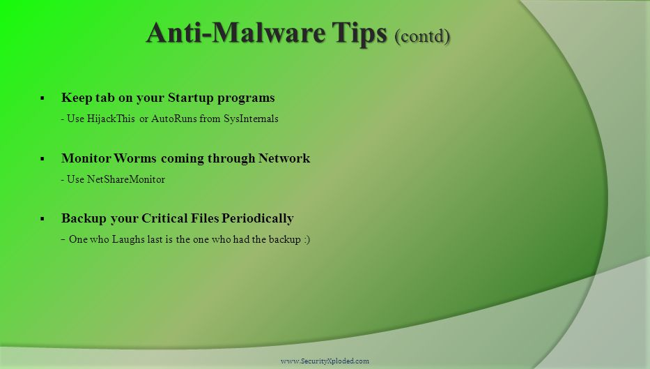 Anti-Malware Tips (contd)  Keep tab on your Startup programs - Use HijackThis or AutoRuns from SysInternals  Monitor Worms coming through Network - Use NetShareMonitor  Backup your Critical Files Periodically - One who Laughs last is the one who had the backup :) www.SecurityXploded.com