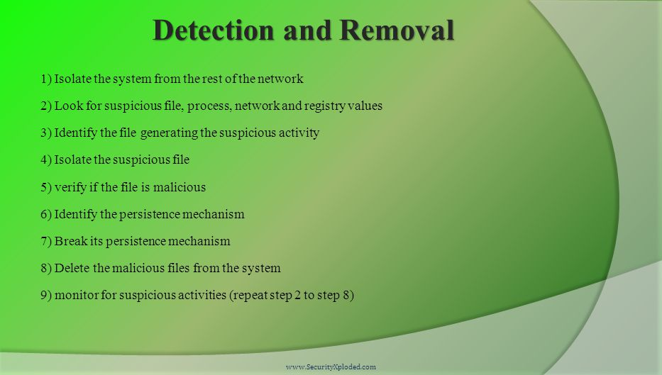 Detection and Removal 1) Isolate the system from the rest of the network 2) Look for suspicious file, process, network and registry values 3) Identify