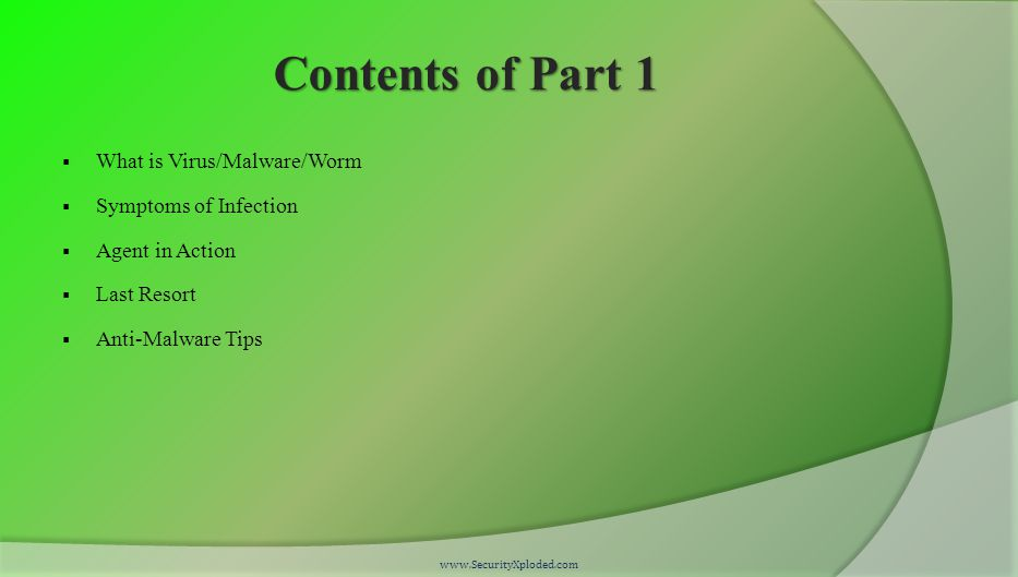 Contents of Part 1  What is Virus/Malware/Worm  Symptoms of Infection  Agent in Action  Last Resort  Anti-Malware Tips www.SecurityXploded.com