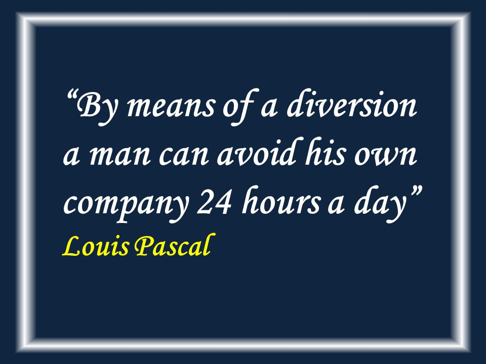 By means of a diversion a man can avoid his own company 24 hours a day Louis Pascal