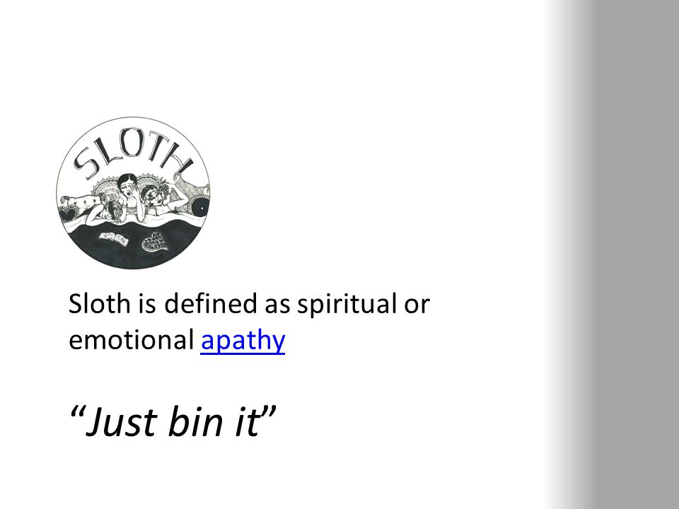 Sloth is defined as spiritual or emotional apathyapathy Just bin it