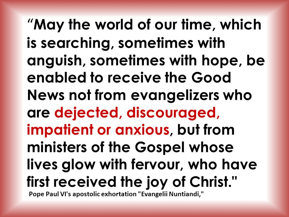 May the world of our time, which is searching, sometimes with anguish, sometimes with hope, be enabled to receive the Good News not from evangelizers who are dejected, discouraged, impatient or anxious, but from ministers of the Gospel whose lives glow with fervour, who have first received the joy of Christ. Pope Paul VI s apostolic exhortation Evangelii Nuntiandi,