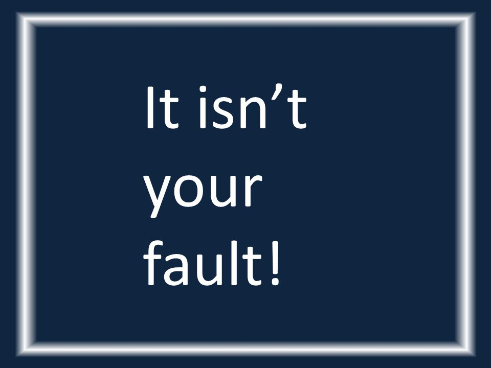 It isn't your fault!