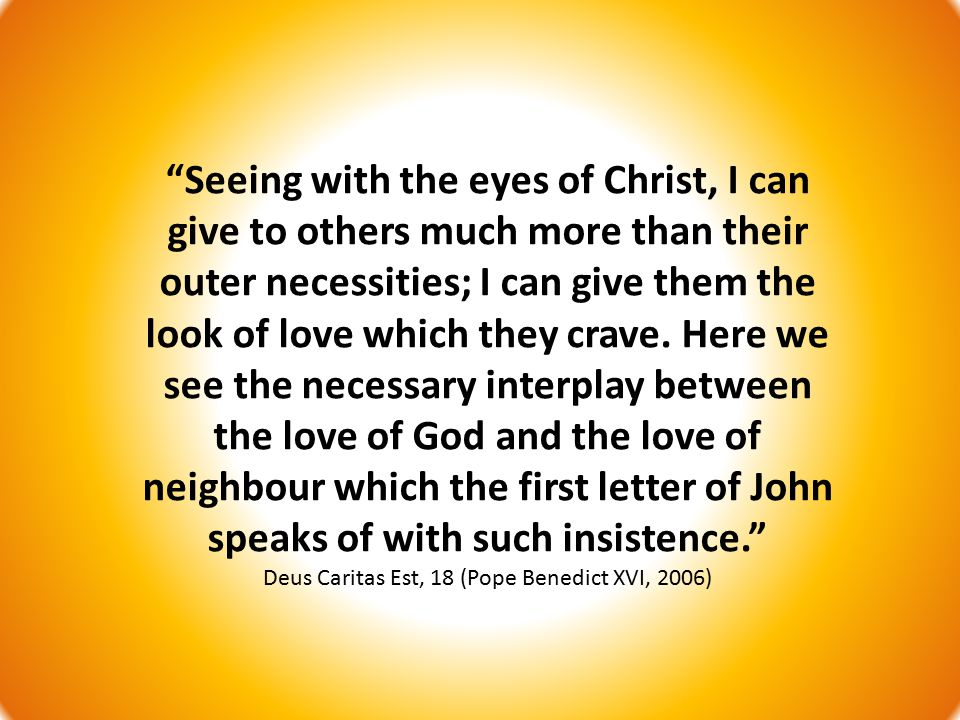 Seeing with the eyes of Christ, I can give to others much more than their outer necessities; I can give them the look of love which they crave.