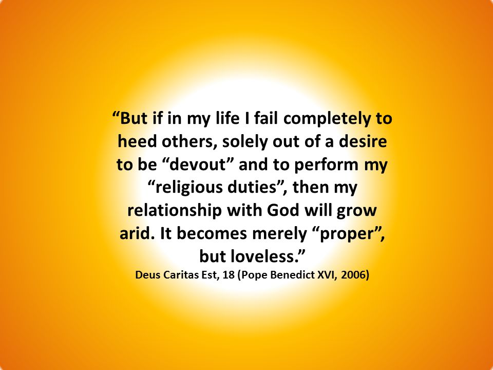 But if in my life I fail completely to heed others, solely out of a desire to be devout and to perform my religious duties , then my relationship with God will grow arid.