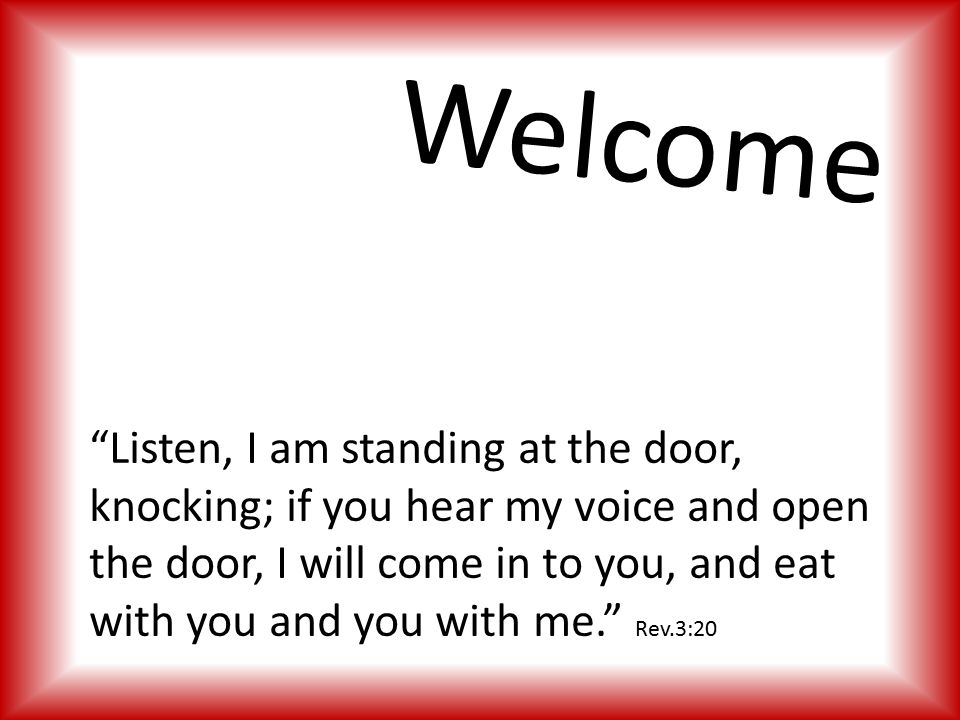 Listen, I am standing at the door, knocking; if you hear my voice and open the door, I will come in to you, and eat with you and you with me. Rev.3:20 Welcome