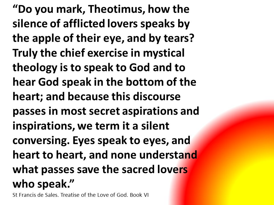 Do you mark, Theotimus, how the silence of afflicted lovers speaks by the apple of their eye, and by tears.