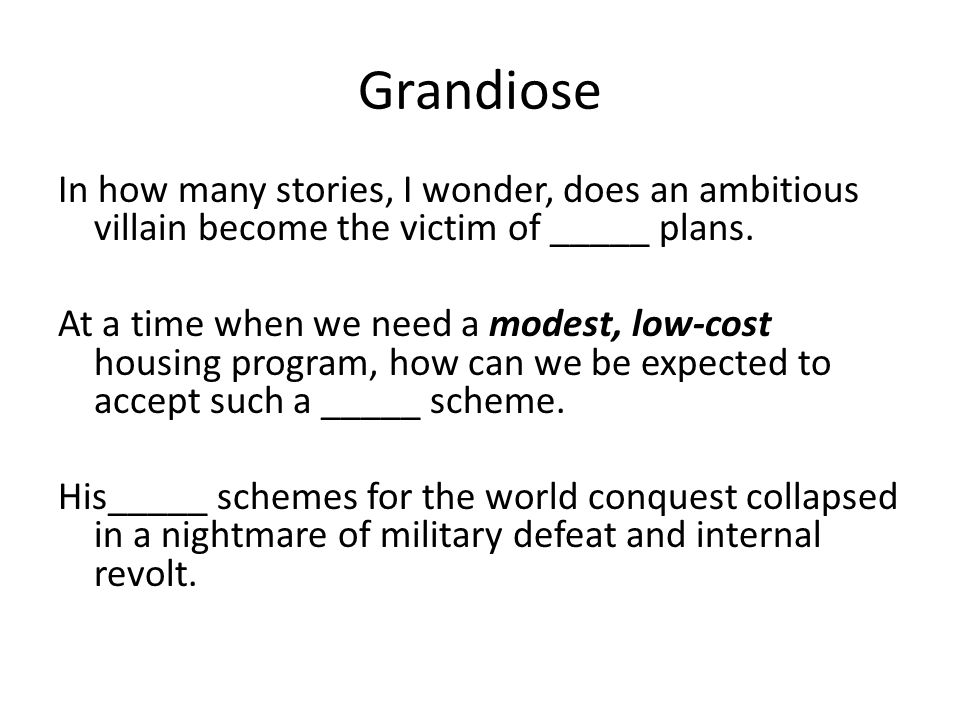 Grandiose In how many stories, I wonder, does an ambitious villain become the victim of _____ plans.
