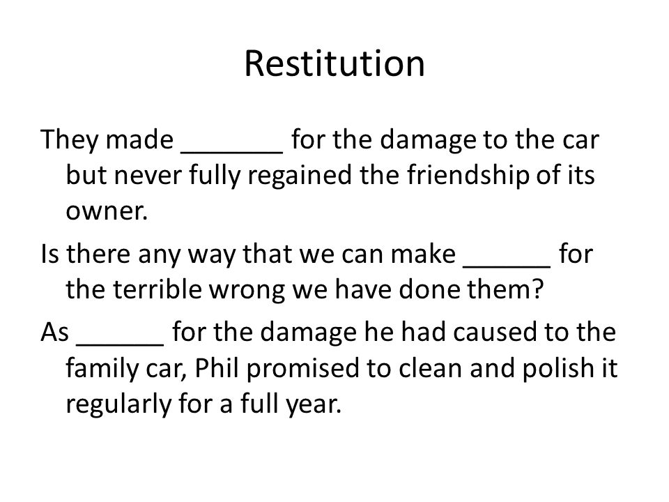 Restitution They made _______ for the damage to the car but never fully regained the friendship of its owner.