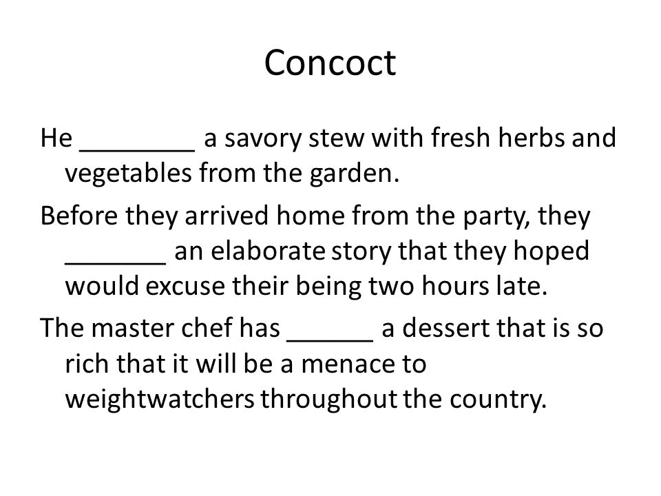 Concoct He ________ a savory stew with fresh herbs and vegetables from the garden.