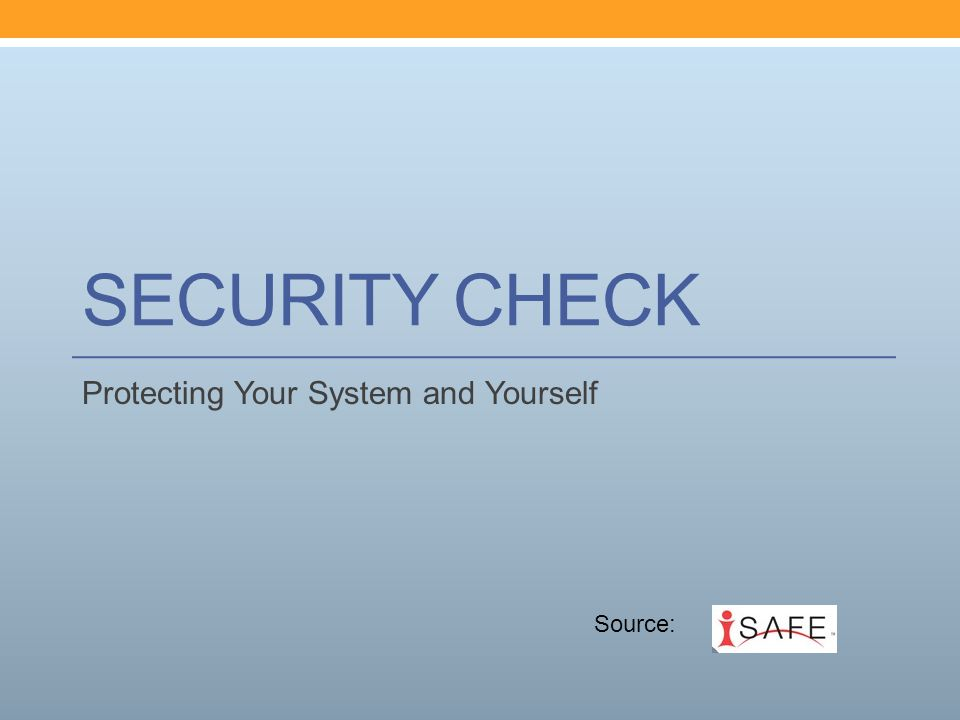 SECURITY CHECK Protecting Your System and Yourself Source: