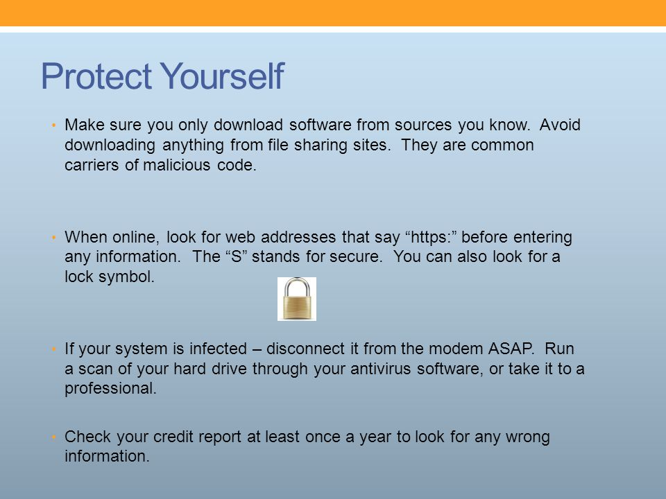 Protect Yourself Make sure you only download software from sources you know. Avoid downloading anything from file sharing sites. They are common carri