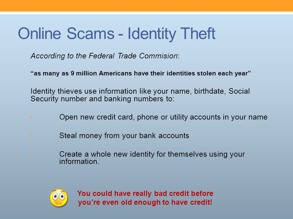 "Online Scams - Identity Theft According to the Federal Trade Commision: ""as many as 9 million Americans have their identities stolen each year"" Identi"