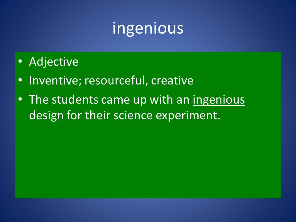 ingenious Adjective Inventive; resourceful, creative The students came up with an ingenious design for their science experiment.