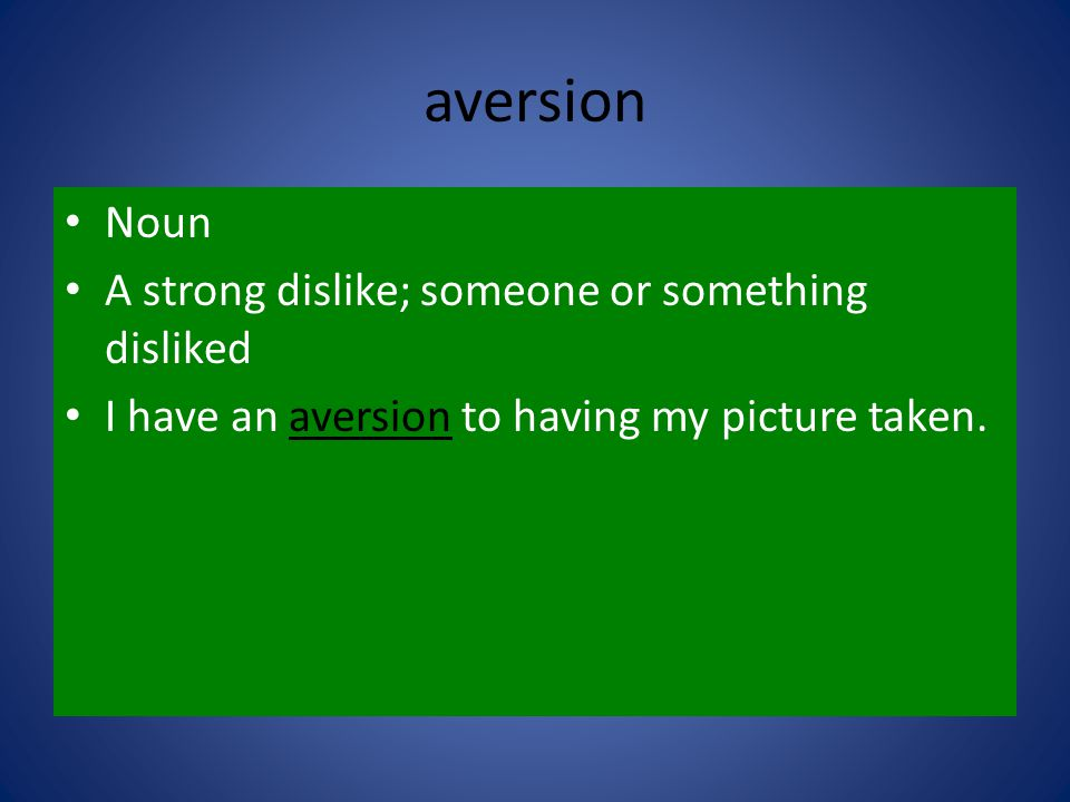 aversion Noun A strong dislike; someone or something disliked I have an aversion to having my picture taken.