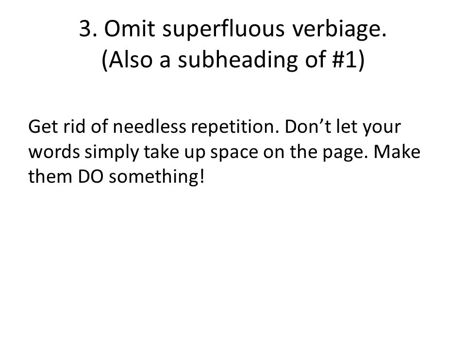 3. Omit superfluous verbiage. (Also a subheading of #1) Get rid of needless repetition.
