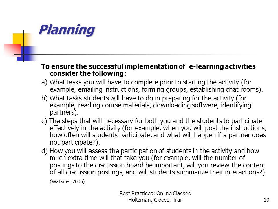 Best Practices: Online Classes Holtzman, Ciocco, Trail10 Planning To ensure the successful implementation of e-learning activities consider the following: a) What tasks you will have to complete prior to starting the activity (for example, emailing instructions, forming groups, establishing chat rooms).