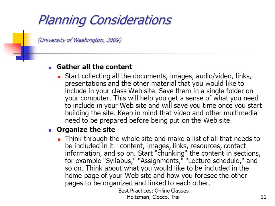 Best Practices: Online Classes Holtzman, Ciocco, Trail11 Planning Considerations (University of Washington, 2009) Gather all the content Start collecting all the documents, images, audio/video, links, presentations and the other material that you would like to include in your class Web site.