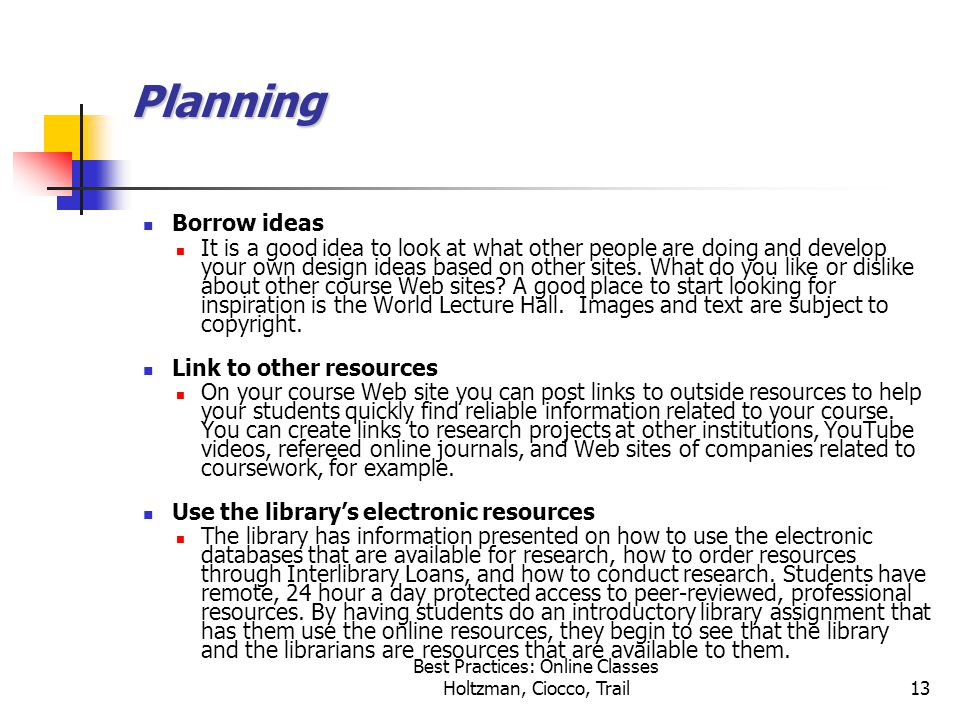 Best Practices: Online Classes Holtzman, Ciocco, Trail13 Planning Borrow ideas It is a good idea to look at what other people are doing and develop your own design ideas based on other sites.