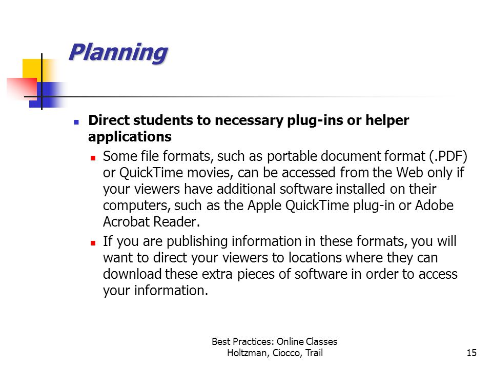 Best Practices: Online Classes Holtzman, Ciocco, Trail15 Planning Direct students to necessary plug-ins or helper applications Some file formats, such as portable document format (.PDF) or QuickTime movies, can be accessed from the Web only if your viewers have additional software installed on their computers, such as the Apple QuickTime plug-in or Adobe Acrobat Reader.