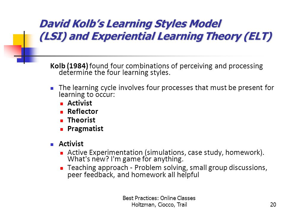 Best Practices: Online Classes Holtzman, Ciocco, Trail20 David Kolb's Learning Styles Model (LSI) and Experiential Learning Theory (ELT) Kolb (1984) found four combinations of perceiving and processing determine the four learning styles.