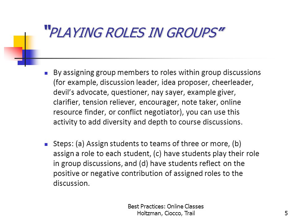 Best Practices: Online Classes Holtzman, Ciocco, Trail5 PLAYING ROLES IN GROUPS By assigning group members to roles within group discussions (for example, discussion leader, idea proposer, cheerleader, devil's advocate, questioner, nay sayer, example giver, clarifier, tension reliever, encourager, note taker, online resource finder, or conflict negotiator), you can use this activity to add diversity and depth to course discussions.