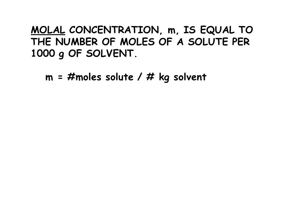 MOLAL CONCENTRATION, m, IS EQUAL TO THE NUMBER OF MOLES OF A SOLUTE PER 1000 g OF SOLVENT.