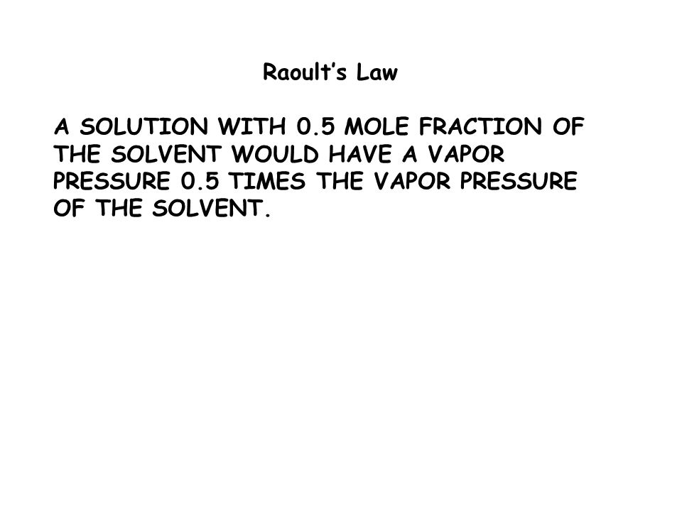 Raoult's Law A SOLUTION WITH 0.5 MOLE FRACTION OF THE SOLVENT WOULD HAVE A VAPOR PRESSURE 0.5 TIMES THE VAPOR PRESSURE OF THE SOLVENT.