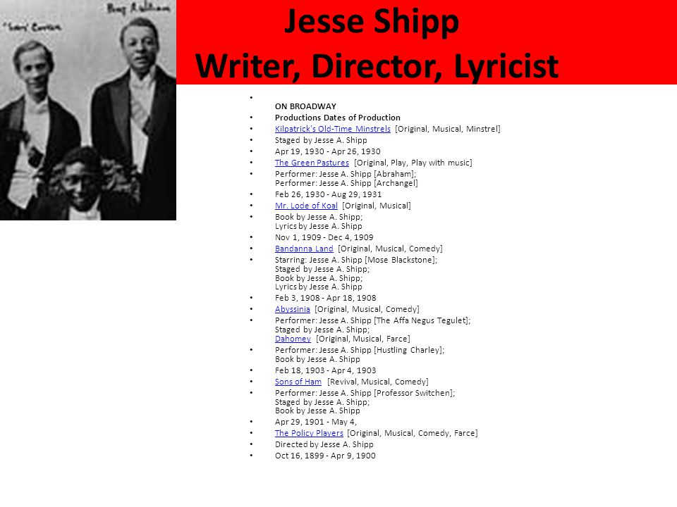 Jesse Shipp Writer, Director, Lyricist ON BROADWAY Productions Dates of Production Kilpatrick s Old-Time Minstrels [Original, Musical, Minstrel] Kilpatrick s Old-Time Minstrels Staged by Jesse A.