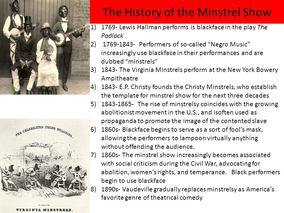 The History of the Minstrel Show 1)1769- Lewis Hallman performs is blackface in the play The Padlock 2) 1769-1843- Performers of so-called Negro Music increasingly use blackface in their performances and are dubbed minstrels 3)1843- The Virginia Minstrels perform at the New York Bowery Ampitheatre 4)1843- E.P.