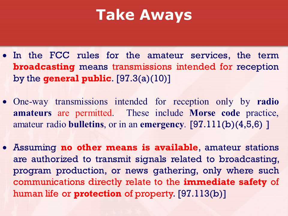 Take Aways  In the FCC rules for the amateur services, the term broadcasting means transmissions intended for reception by the general public.