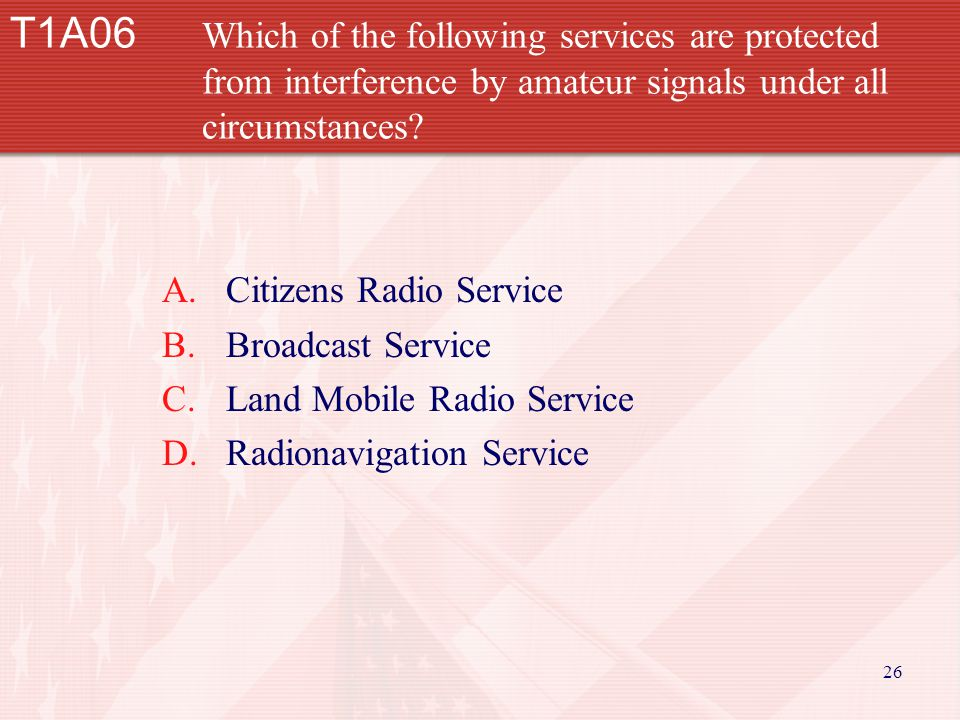 26 T1A06 Which of the following services are protected from interference by amateur signals under all circumstances.