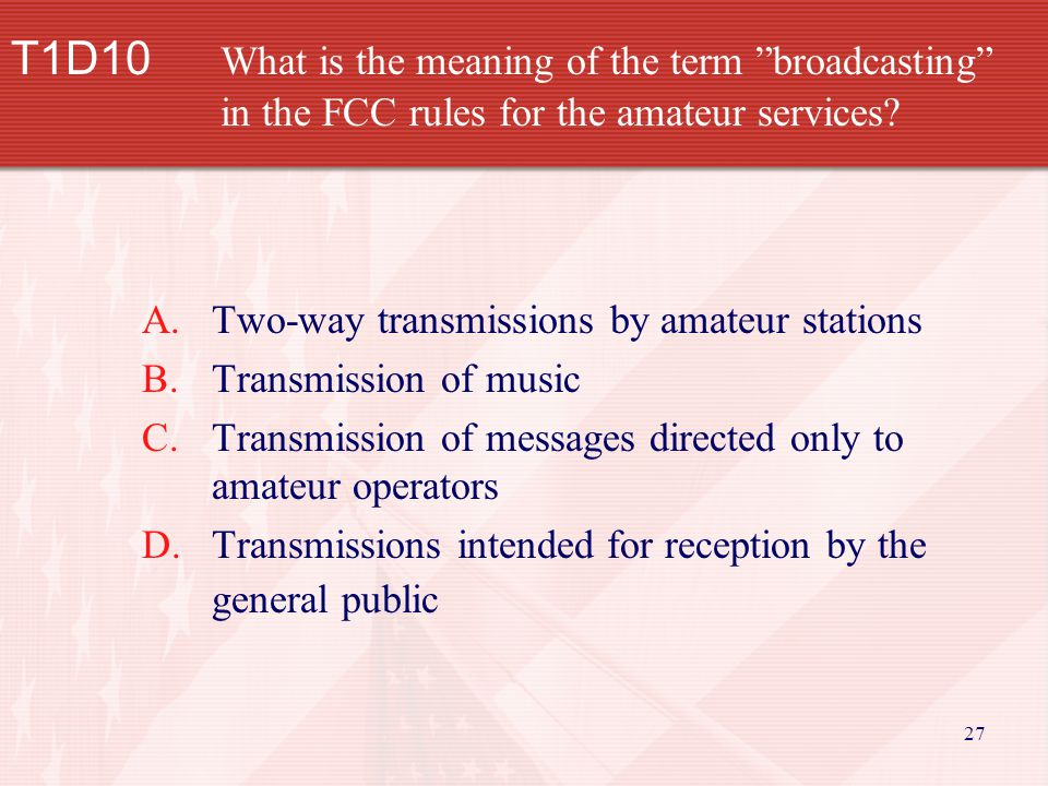 27 T1D10 What is the meaning of the term broadcasting in the FCC rules for the amateur services.