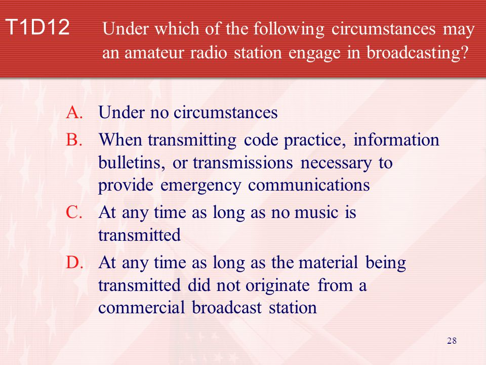 28 T1D12 Under which of the following circumstances may an amateur radio station engage in broadcasting.