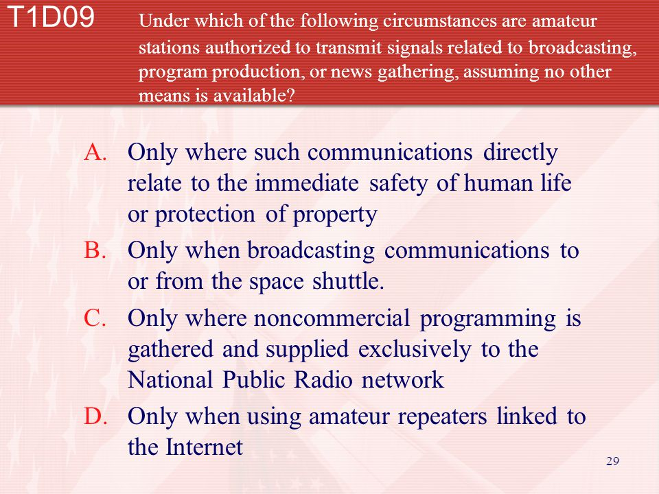 29 T1D09 Under which of the following circumstances are amateur stations authorized to transmit signals related to broadcasting, program production, or news gathering, assuming no other means is available.