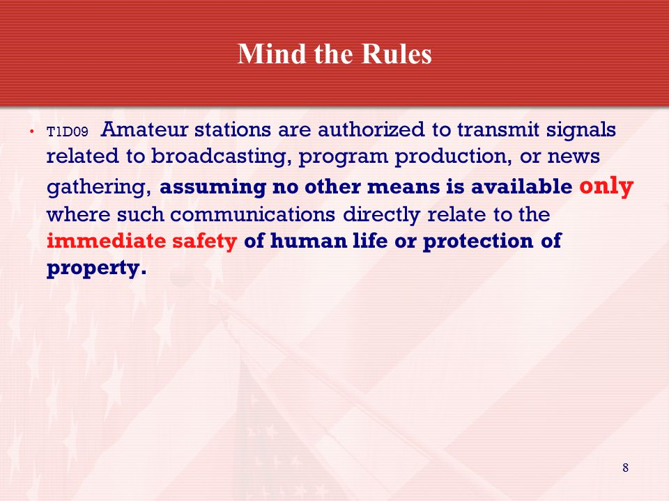 88 Mind the Rules T1D09 Amateur stations are authorized to transmit signals related to broadcasting, program production, or news gathering, assuming no other means is available only where such communications directly relate to the immediate safety of human life or protection of property.