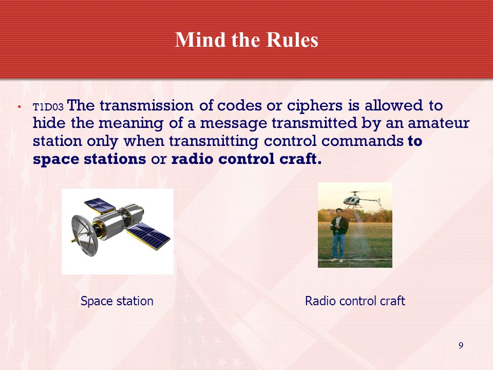 99 Mind the Rules T1D03 The transmission of codes or ciphers is allowed to hide the meaning of a message transmitted by an amateur station only when transmitting control commands to space stations or radio control craft.