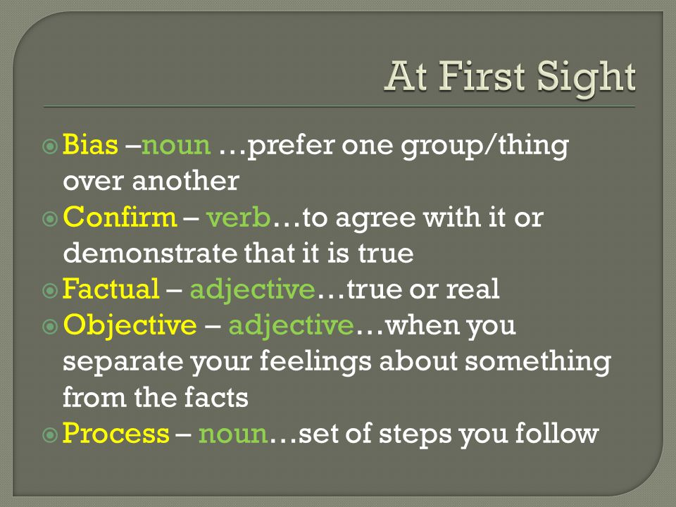  Bias –noun …prefer one group/thing over another  Confirm – verb…to agree with it or demonstrate that it is true  Factual – adjective…true or real  Objective – adjective…when you separate your feelings about something from the facts  Process – noun…set of steps you follow