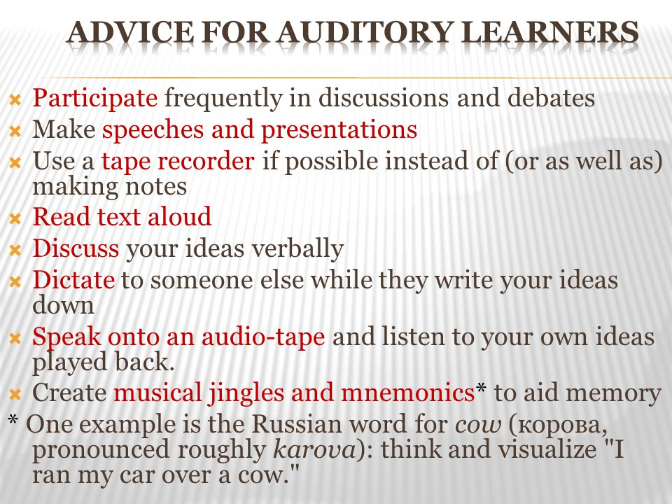  Participate frequently in discussions and debates  Make speeches and presentations  Use a tape recorder if possible instead of (or as well as) making notes  Read text aloud  Discuss your ideas verbally  Dictate to someone else while they write your ideas down  Speak onto an audio-tape and listen to your own ideas played back.