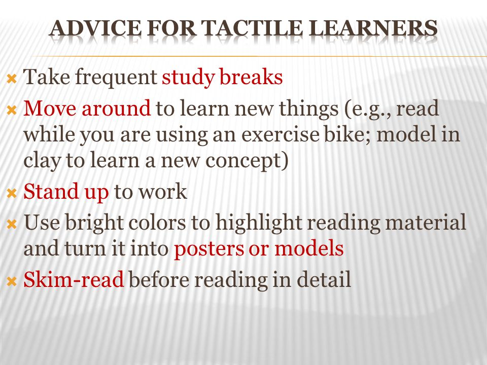  Take frequent study breaks  Move around to learn new things (e.g., read while you are using an exercise bike; model in clay to learn a new concept)  Stand up to work  Use bright colors to highlight reading material and turn it into posters or models  Skim-read before reading in detail