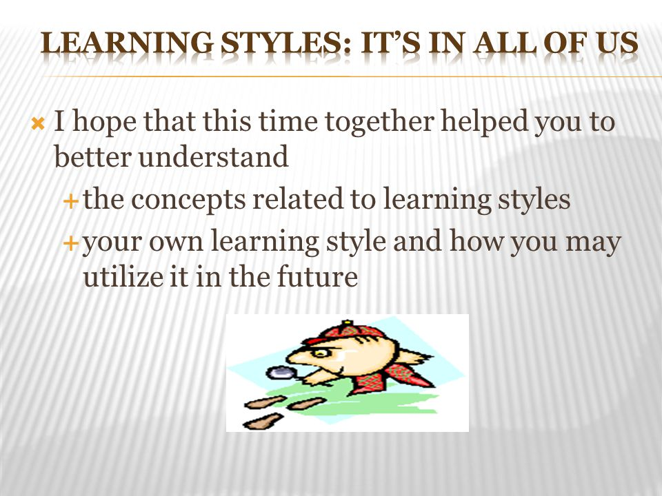  I hope that this time together helped you to better understand  the concepts related to learning styles  your own learning style and how you may utilize it in the future